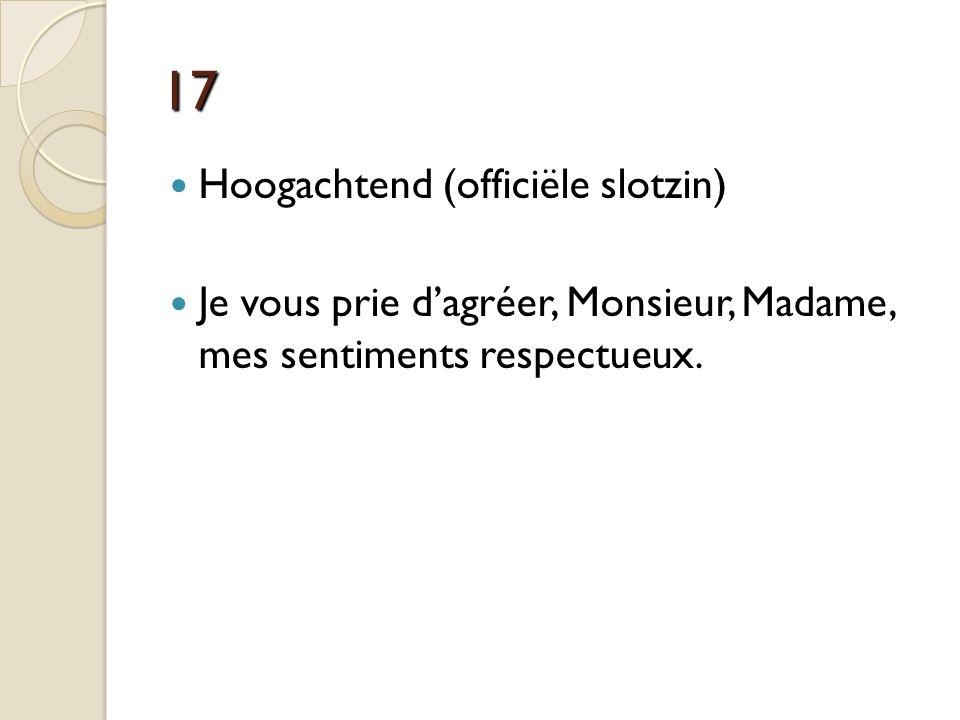 17 Hoogachtend (officiële slotzin) Je vous prie d'agréer, Monsieur, Madame, mes sentiments respectueux.