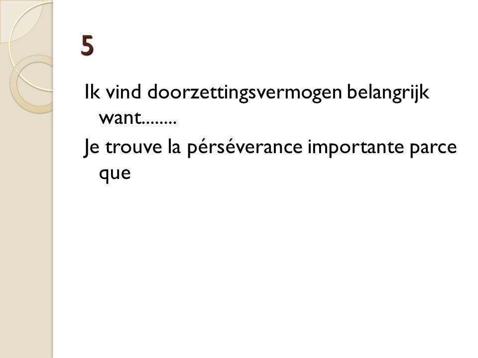 5 Ik vind doorzettingsvermogen belangrijk want........