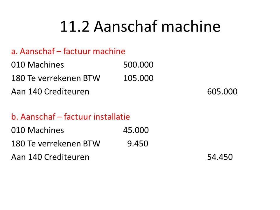 11.2 Aanschaf machine c.Waarde machine 010 Machines500.000 010 Machines 45.000 545.000 d.