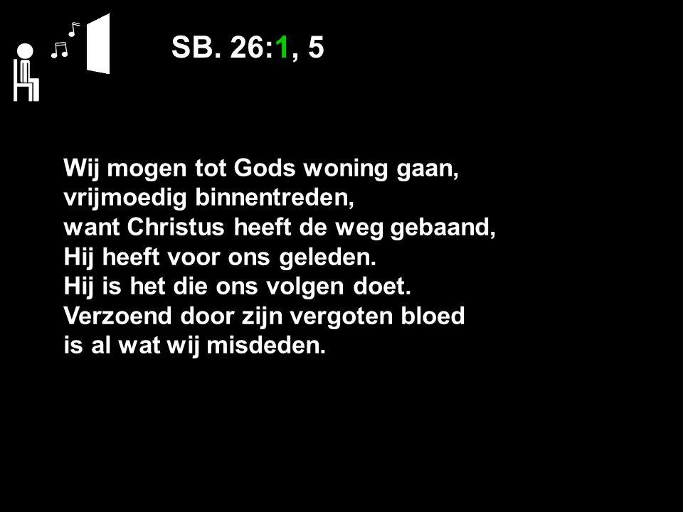 SB. 26:1, 5 Wij mogen tot Gods woning gaan, vrijmoedig binnentreden, want Christus heeft de weg gebaand, Hij heeft voor ons geleden. Hij is het die on