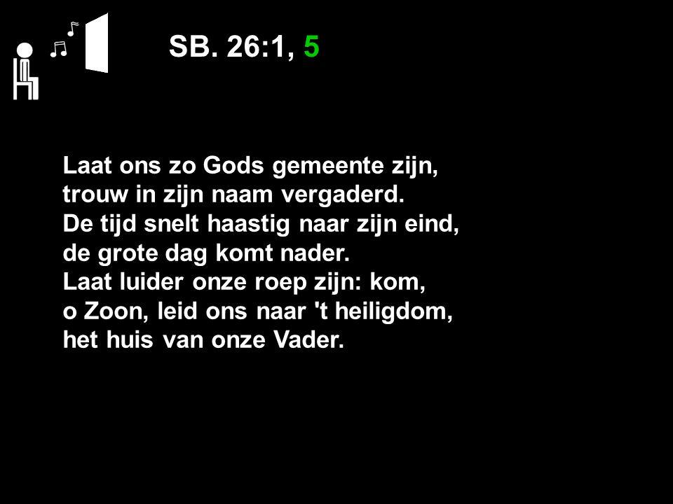 SB. 26:1, 5 Laat ons zo Gods gemeente zijn, trouw in zijn naam vergaderd.