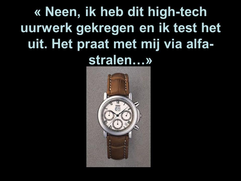 « Neen, ik heb dit high-tech uurwerk gekregen en ik test het uit. Het praat met mij via alfa- stralen…»
