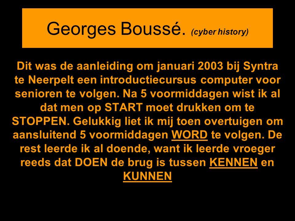 Georges Boussé. (cyber history) Dit was de aanleiding om januari 2003 bij Syntra te Neerpelt een introductiecursus computer voor senioren te volgen. N