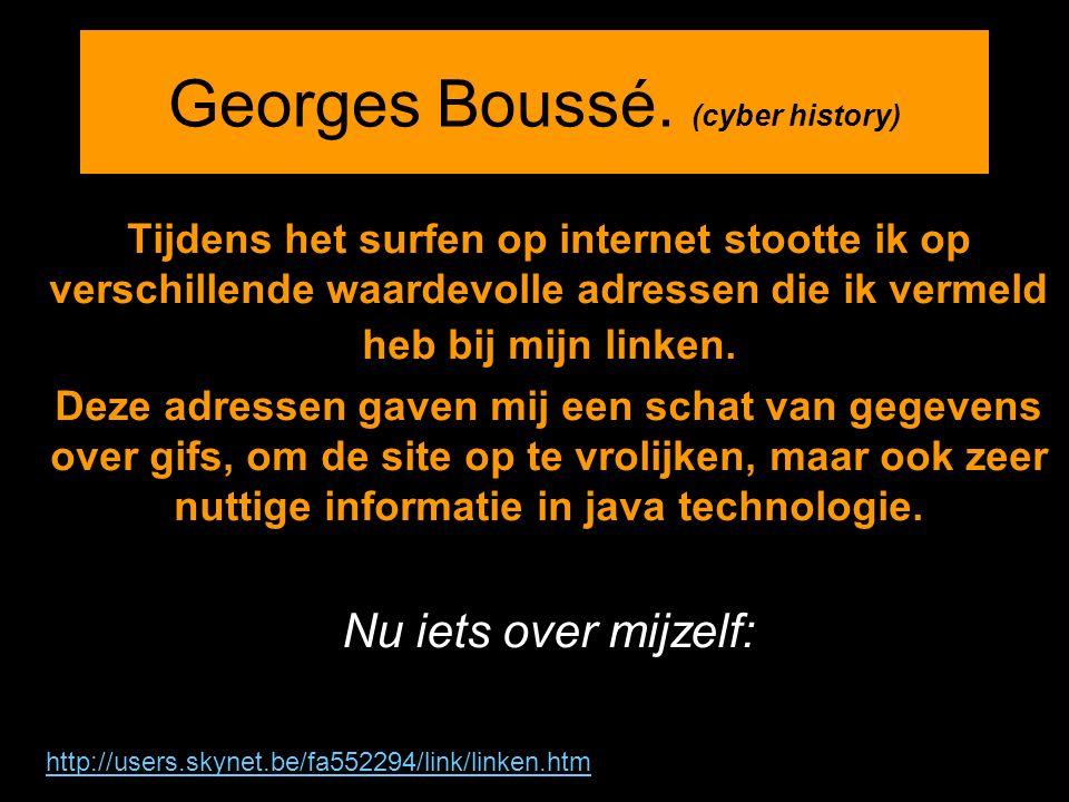 Georges Boussé. (cyber history) Tijdens het surfen op internet stootte ik op verschillende waardevolle adressen die ik vermeld heb bij mijn linken. De