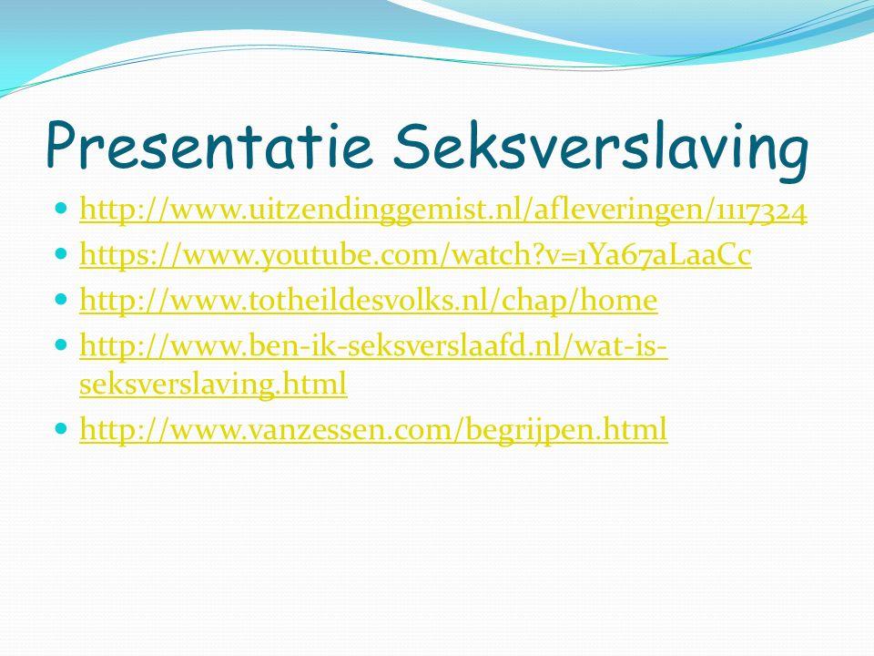 Presentatie Seksverslaving http://www.uitzendinggemist.nl/afleveringen/1117324 https://www.youtube.com/watch?v=1Ya67aLaaCc http://www.totheildesvolks.nl/chap/home http://www.ben-ik-seksverslaafd.nl/wat-is- seksverslaving.html http://www.ben-ik-seksverslaafd.nl/wat-is- seksverslaving.html http://www.vanzessen.com/begrijpen.html
