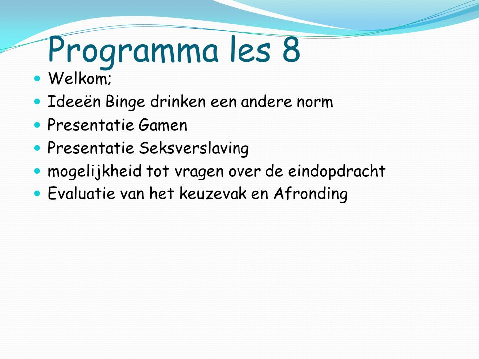 Programma les 8 Welkom; Ideeën Binge drinken een andere norm Presentatie Gamen Presentatie Seksverslaving mogelijkheid tot vragen over de eindopdracht Evaluatie van het keuzevak en Afronding