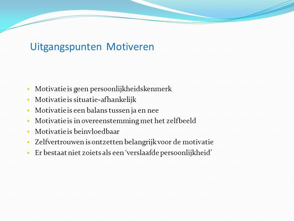 Uitgangspunten Motiveren  Motivatie is geen persoonlijkheidskenmerk  Motivatie is situatie-afhankelijk  Motivatie is een balans tussen ja en nee  Motivatie is in overeenstemming met het zelfbeeld  Motivatie is beinvloedbaar  Zelfvertrouwen is ontzetten belangrijk voor de motivatie  Er bestaat niet zoiets als een 'verslaafde persoonlijkheid'