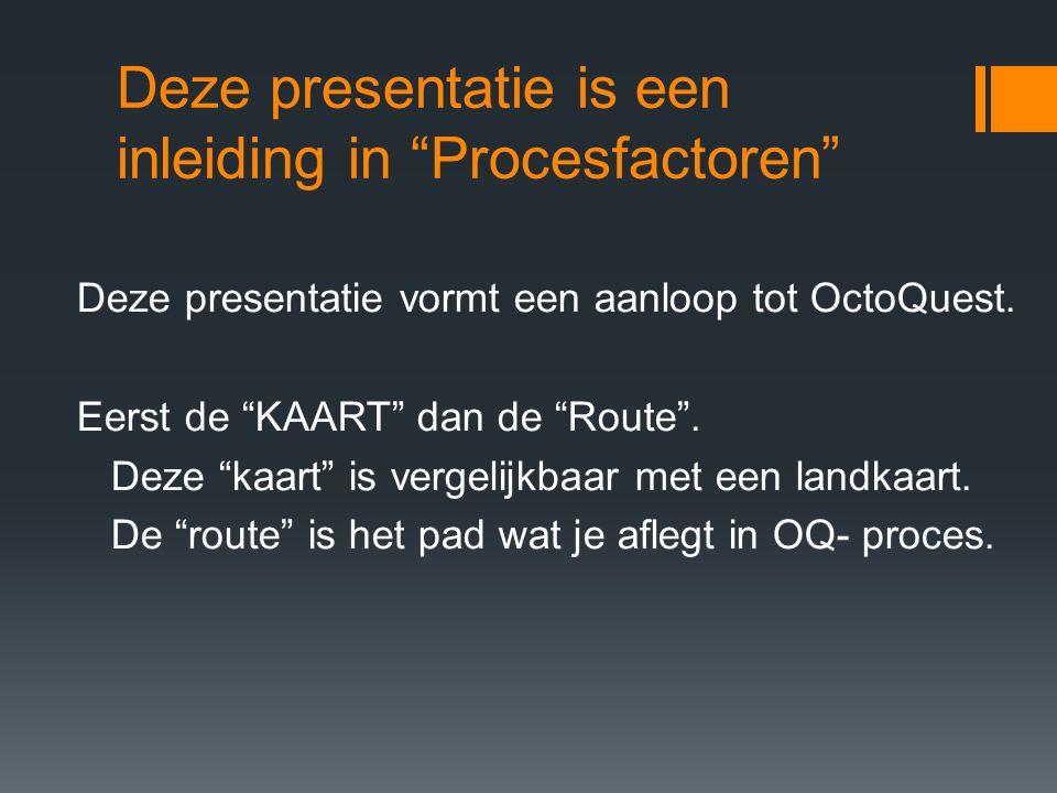 """Deze presentatie is een inleiding in """"Procesfactoren"""" Deze presentatie vormt een aanloop tot OctoQuest. Eerst de """"KAART"""" dan de """"Route"""". Deze """"kaart"""""""