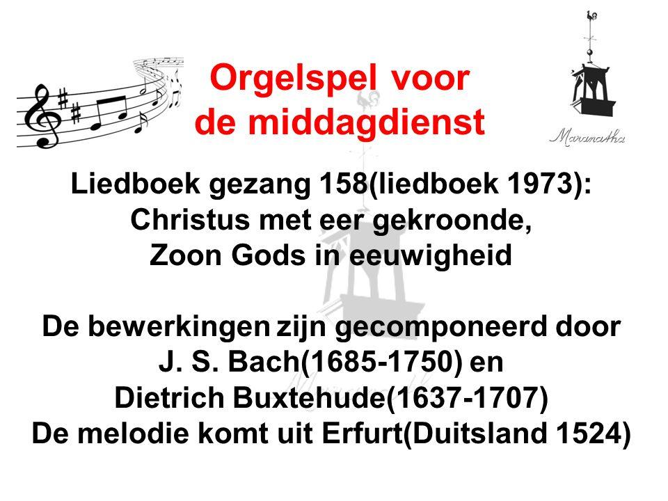 Liedboek gezang 158(liedboek 1973): Christus met eer gekroonde, Zoon Gods in eeuwigheid De bewerkingen zijn gecomponeerd door J. S. Bach(1685-1750) en