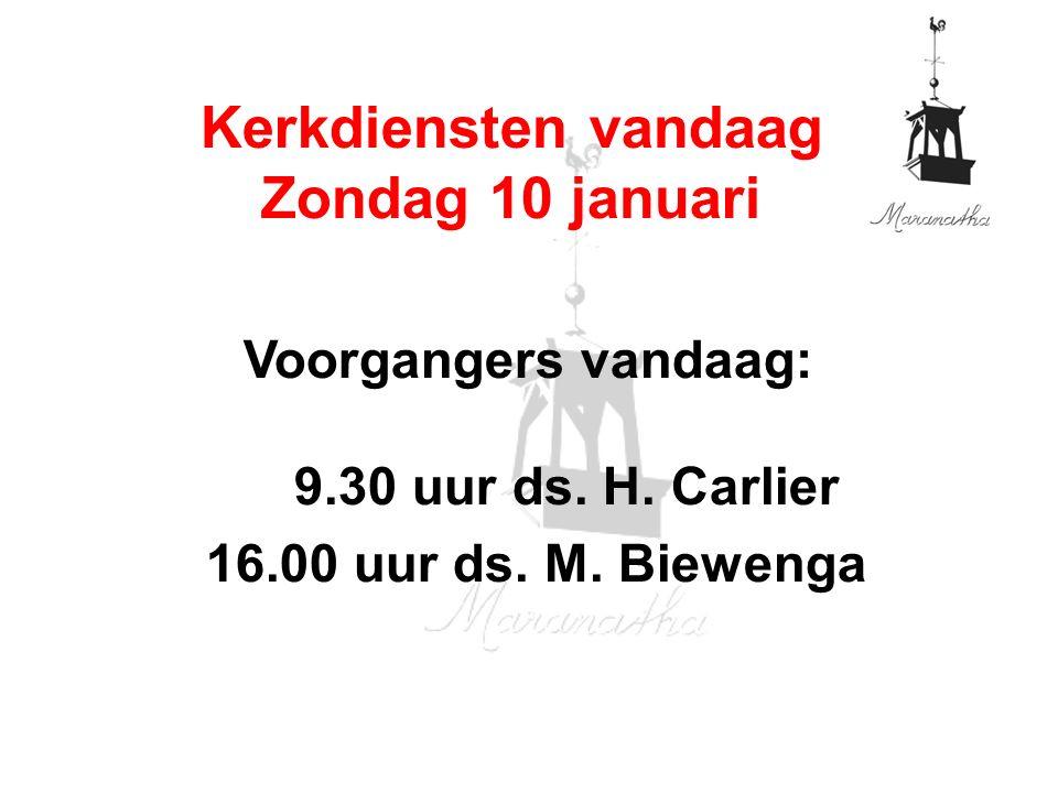 Voorgangers vandaag: 9.30 uur ds. H. Carlier 16.00 uur ds. M. Biewenga Kerkdiensten vandaag Zondag 10 januari