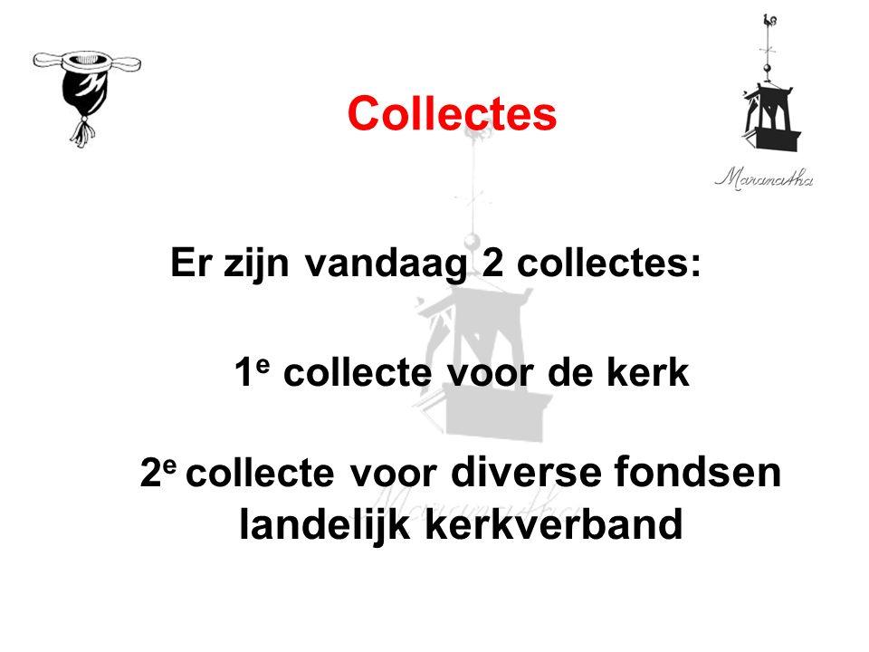 Er zijn vandaag 2 collectes: 1 e collecte voor de kerk 2 e collecte voor diverse fondsen landelijk kerkverband Collectes