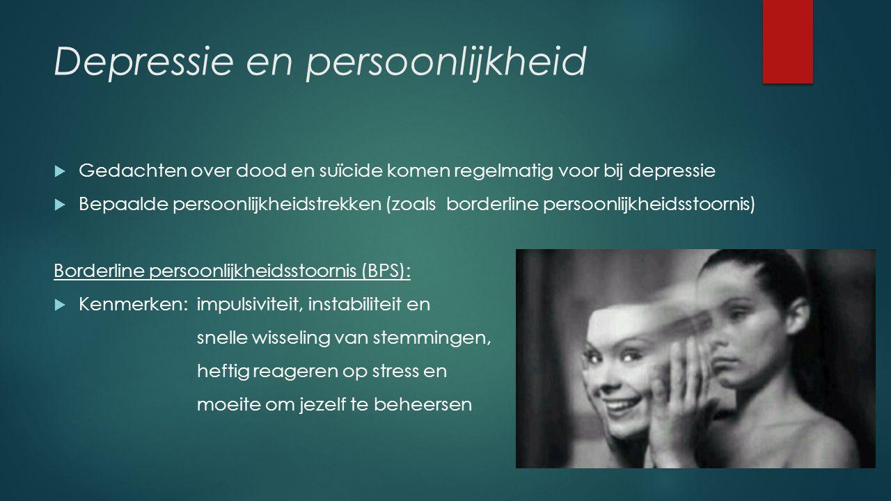 Depressie en persoonlijkheid  Gedachten over dood en suïcide komen regelmatig voor bij depressie  Bepaalde persoonlijkheidstrekken (zoals borderline persoonlijkheidsstoornis) Borderline persoonlijkheidsstoornis (BPS):  Kenmerken: impulsiviteit, instabiliteit en snelle wisseling van stemmingen, heftig reageren op stress en moeite om jezelf te beheersen