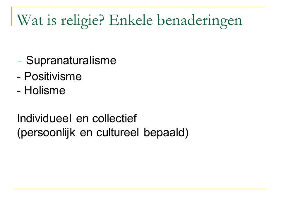Wat is religie? Enkele benaderingen - Supranaturalisme - Positivisme - Holisme Individueel en collectief (persoonlijk en cultureel bepaald)