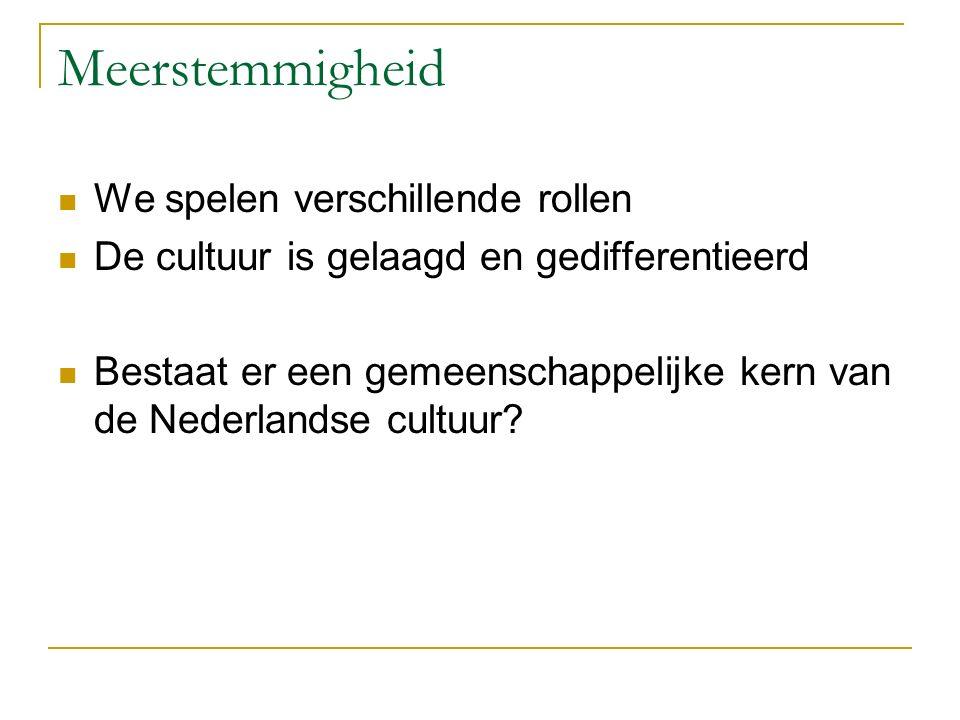 Meerstemmigheid We spelen verschillende rollen De cultuur is gelaagd en gedifferentieerd Bestaat er een gemeenschappelijke kern van de Nederlandse cultuur