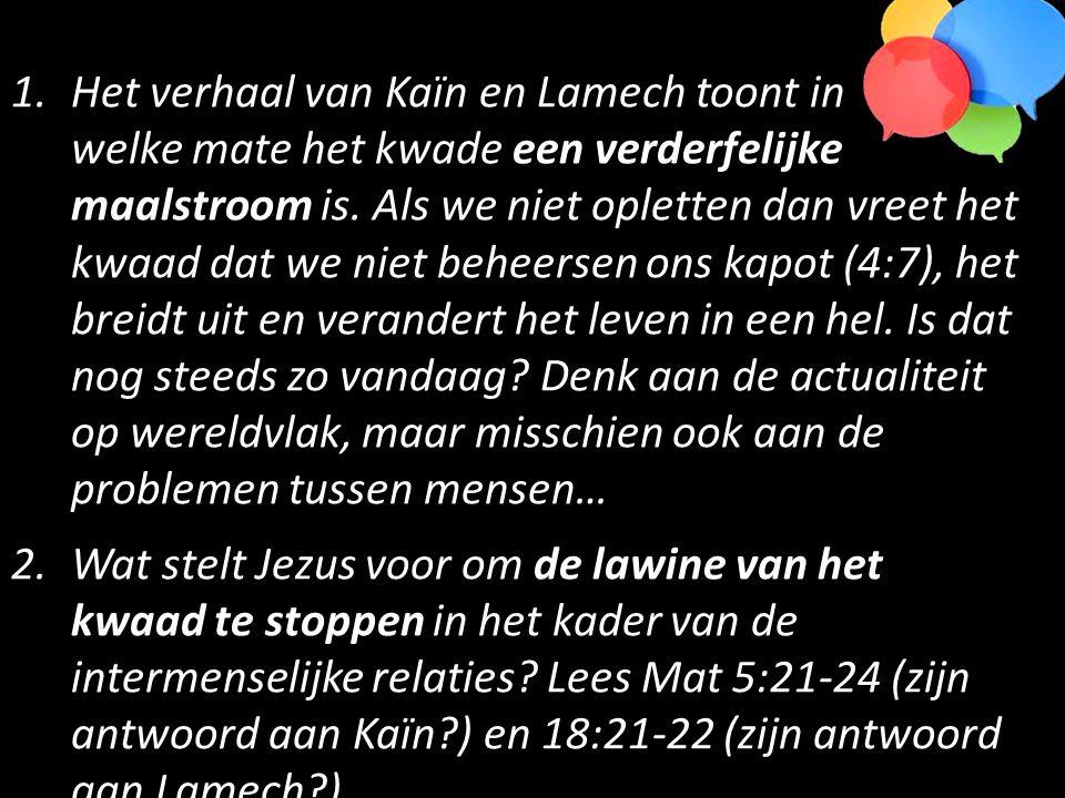 1.Het verhaal van Kaïn en Lamech toont in welke mate het kwade een verderfelijke maalstroom is. Als we niet opletten dan vreet het kwaad dat we niet b