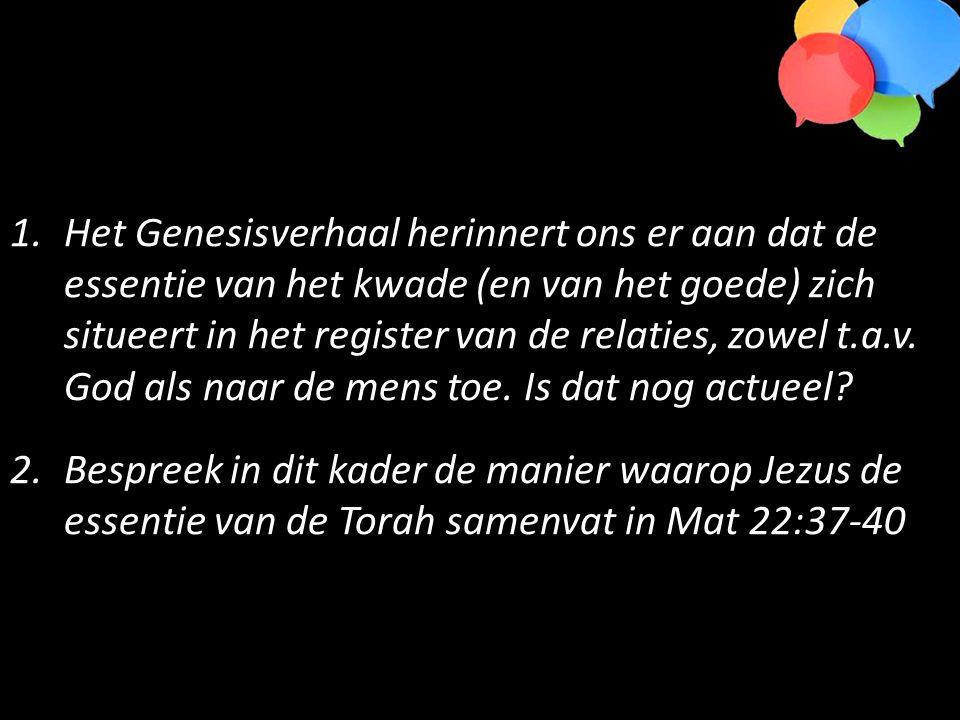 1.Het Genesisverhaal herinnert ons er aan dat de essentie van het kwade (en van het goede) zich situeert in het register van de relaties, zowel t.a.v.