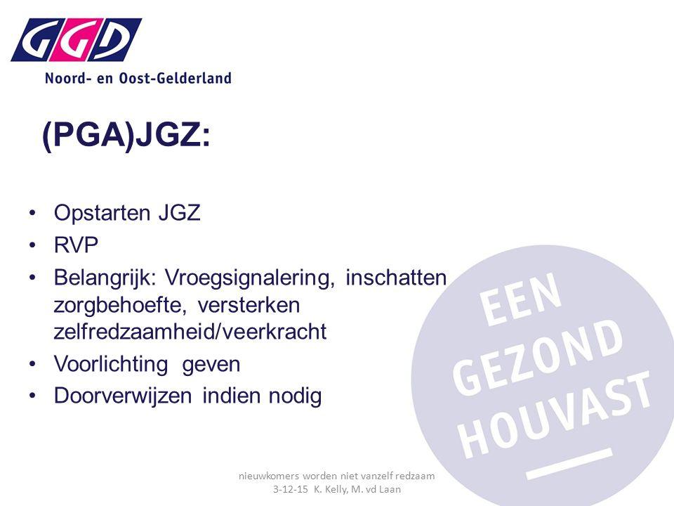 (PGA)JGZ: Opstarten JGZ RVP Belangrijk: Vroegsignalering, inschatten zorgbehoefte, versterken zelfredzaamheid/veerkracht Voorlichting geven Doorverwijzen indien nodig nieuwkomers worden niet vanzelf redzaam 3-12-15 K.