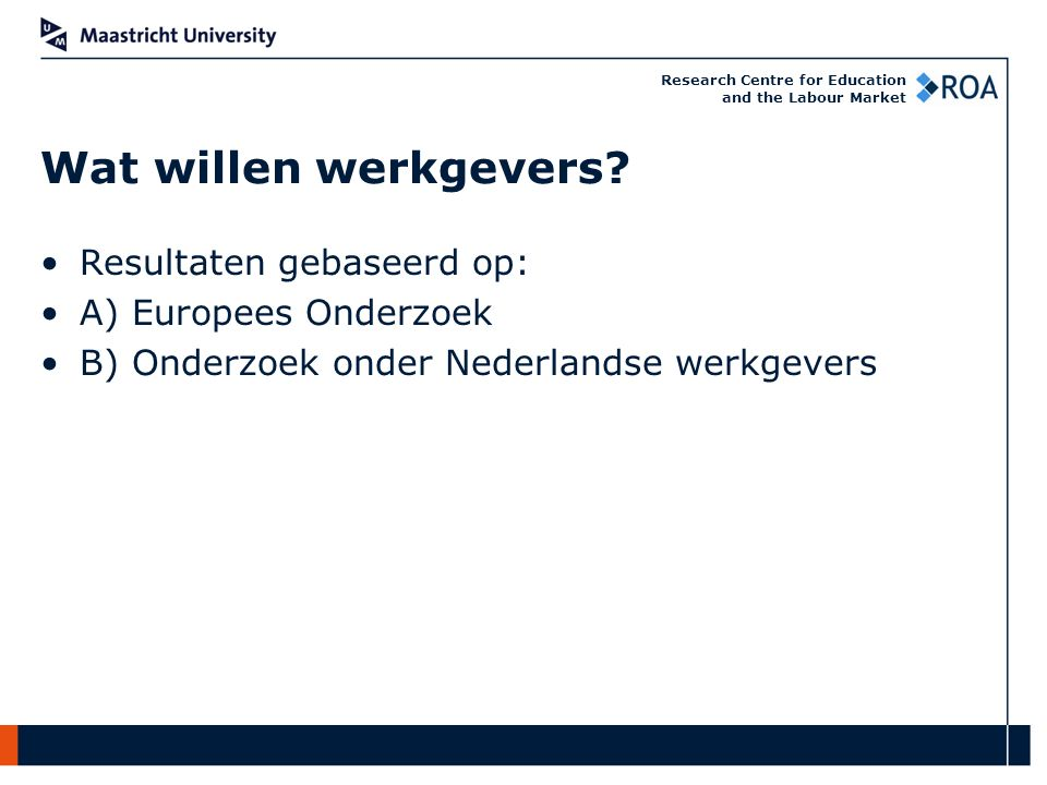 Research Centre for Education and the Labour Market Resultaten gebaseerd op: A) Europees Onderzoek B) Onderzoek onder Nederlandse werkgevers Wat willen werkgevers