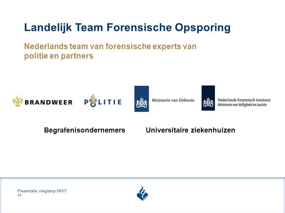 Presentatie vliegramp MH17 15 Landelijk Team Forensische Opsporing Nederlands team van forensische experts van politie en partners BegrafenisondernemersUniversitaire ziekenhuizen