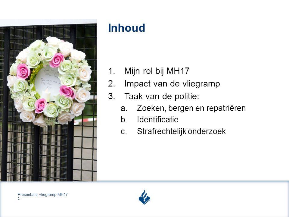 Presentatie vliegramp MH17 2 Inhoud 1.Mijn rol bij MH17 2.Impact van de vliegramp 3.Taak van de politie: a.Zoeken, bergen en repatriëren b.Identificatie c.Strafrechtelijk onderzoek
