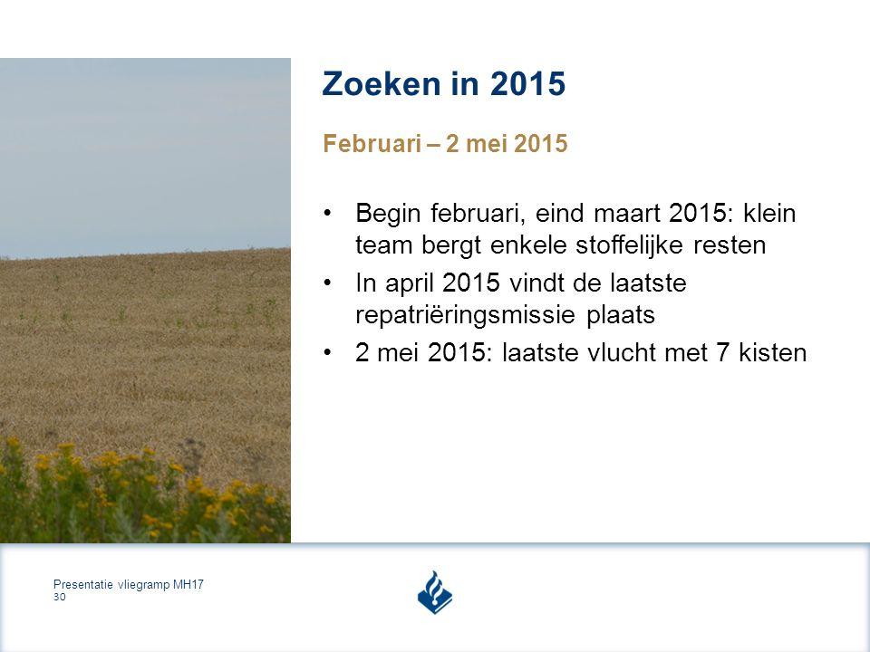 Presentatie vliegramp MH17 30 Zoeken in 2015 Begin februari, eind maart 2015: klein team bergt enkele stoffelijke resten In april 2015 vindt de laatste repatriëringsmissie plaats 2 mei 2015: laatste vlucht met 7 kisten Februari – 2 mei 2015