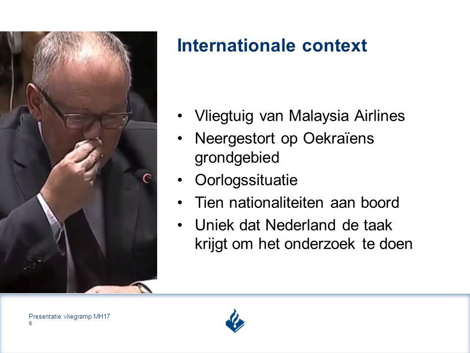 Presentatie vliegramp MH17 6 Internationale context Vliegtuig van Malaysia Airlines Neergestort op Oekraïens grondgebied Oorlogssituatie Tien nationaliteiten aan boord Uniek dat Nederland de taak krijgt om het onderzoek te doen