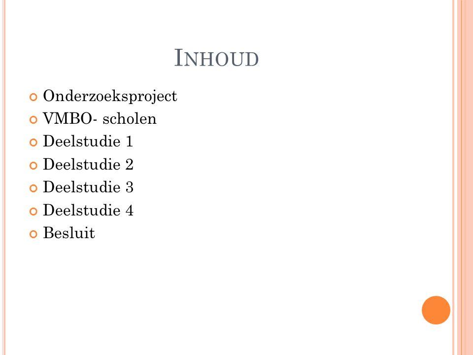 I NHOUD Onderzoeksproject VMBO- scholen Deelstudie 1 Deelstudie 2 Deelstudie 3 Deelstudie 4 Besluit