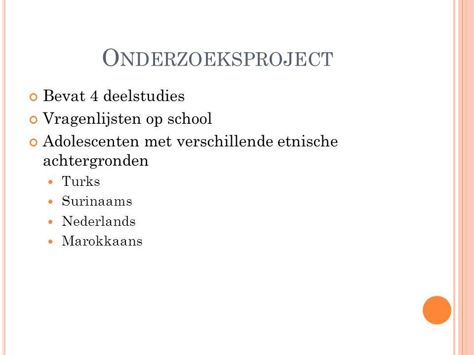 O NDERZOEKSPROJECT Bevat 4 deelstudies Vragenlijsten op school Adolescenten met verschillende etnische achtergronden Turks Surinaams Nederlands Marokk