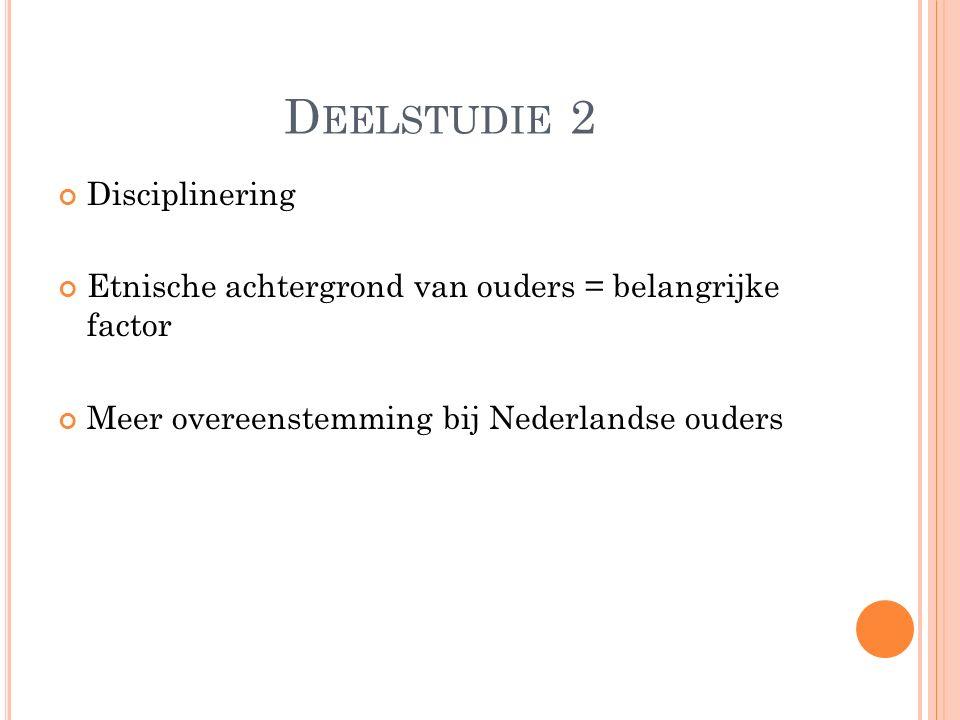 D EELSTUDIE 2 Disciplinering Etnische achtergrond van ouders = belangrijke factor Meer overeenstemming bij Nederlandse ouders