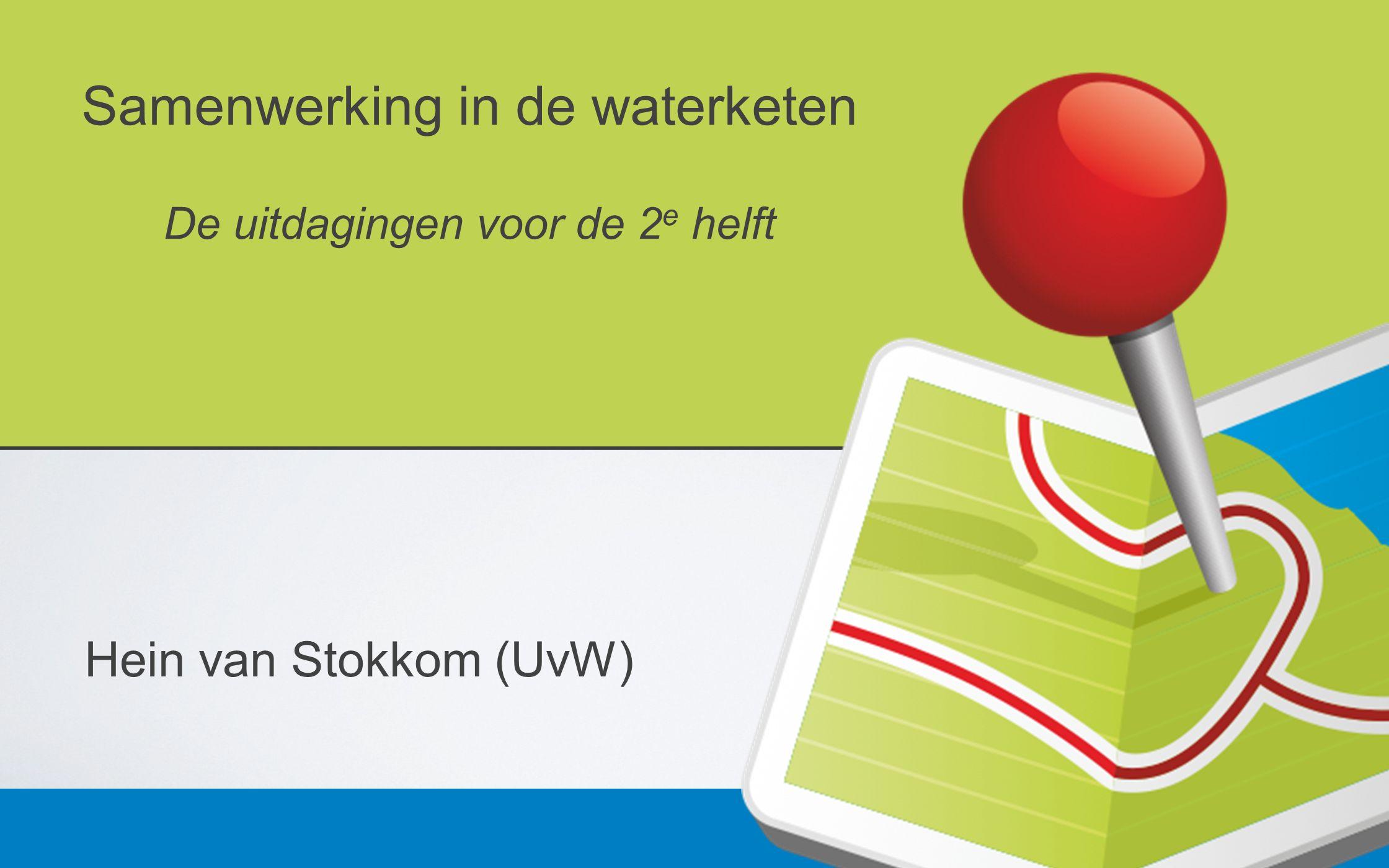 Samenwerking in de waterketen De uitdagingen voor de 2 e helft Hein van Stokkom (UvW)