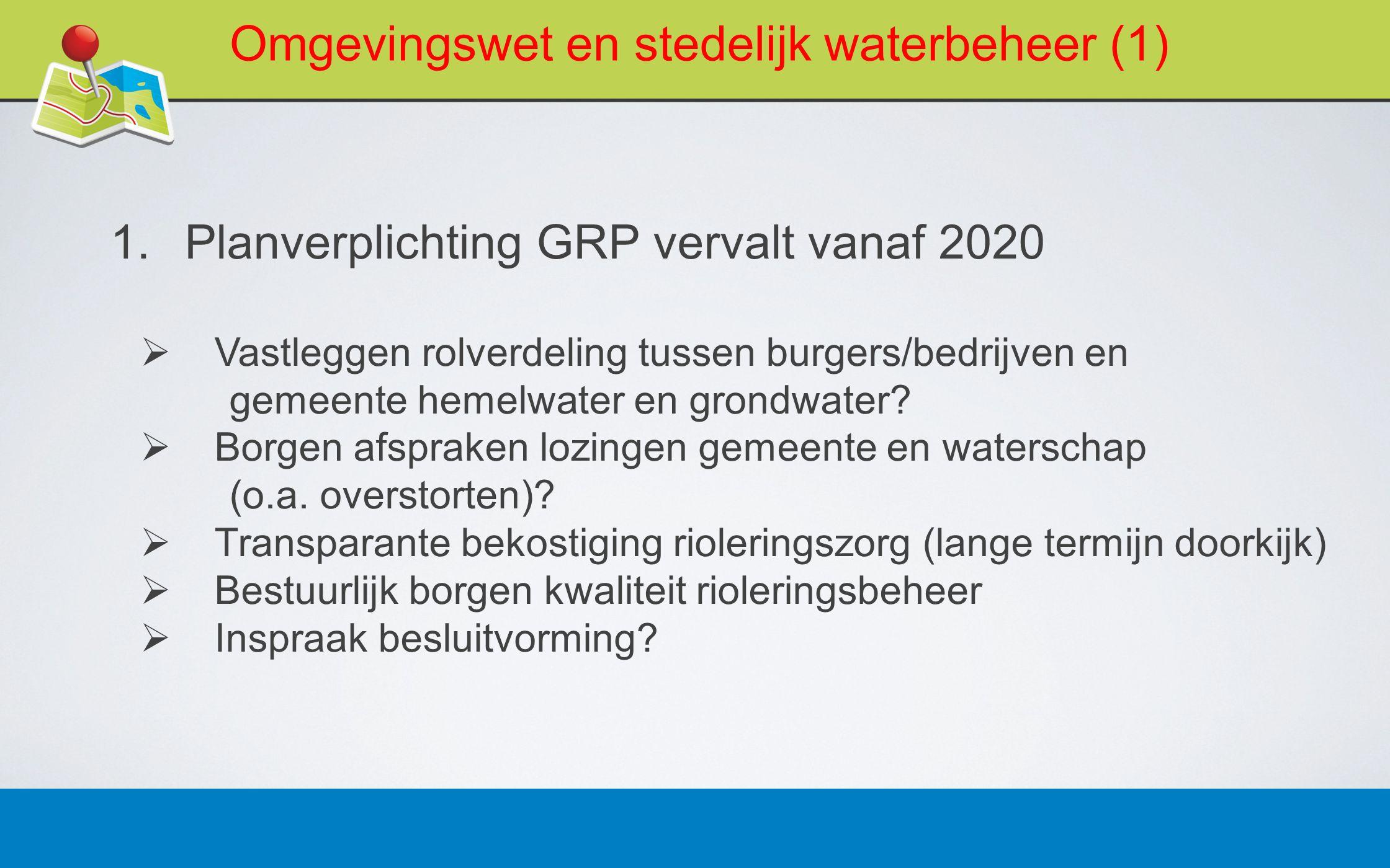 27 februari 20135 Omgevingswet en stedelijk waterbeheer (1) 1.Planverplichting GRP vervalt vanaf 2020  Vastleggen rolverdeling tussen burgers/bedrijv
