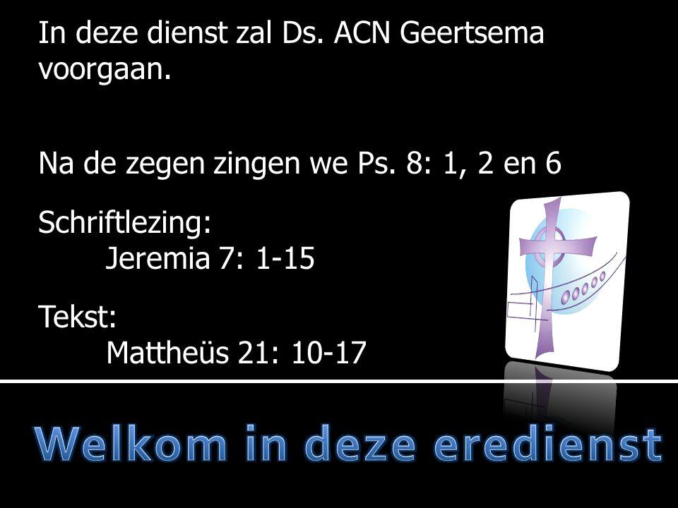 In deze dienst zal Ds. ACN Geertsema voorgaan. Na de zegen zingen we Ps.