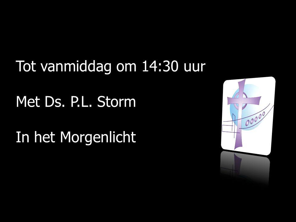 Tot vanmiddag om 14:30 uur Met Ds. P.L. Storm In het Morgenlicht