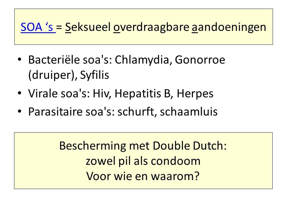 SOA 's SOA 's = Seksueel overdraagbare aandoeningen Bacteriële soa's: Chlamydia, Gonorroe (druiper), Syfilis Virale soa's: Hiv, Hepatitis B, Herpes Pa
