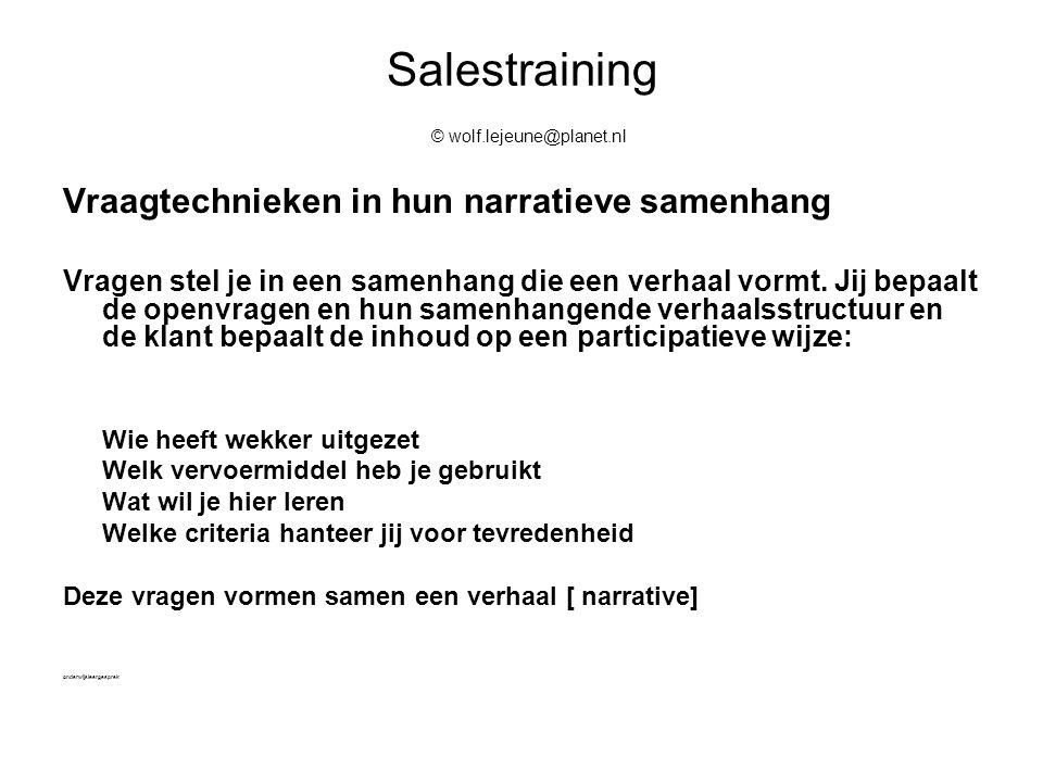Salestraining © wolf.lejeune@planet.nl Vraagtechnieken in hun narratieve samenhang Vragen stel je in een samenhang die een verhaal vormt. Jij bepaalt