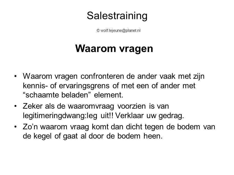 Salestraining © wolf.lejeune@planet.nl Waarom vragen Waarom vragen confronteren de ander vaak met zijn kennis- of ervaringsgrens of met een of ander m