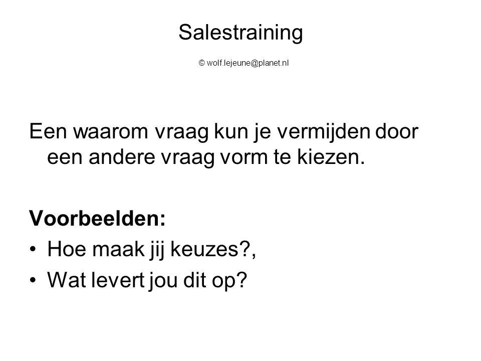 Salestraining © wolf.lejeune@planet.nl Een waarom vraag kun je vermijden door een andere vraag vorm te kiezen. Voorbeelden: Hoe maak jij keuzes?, Wat