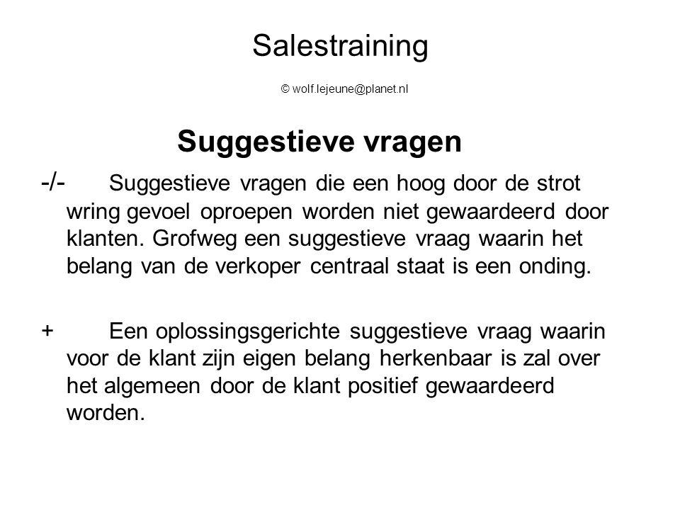 Salestraining © wolf.lejeune@planet.nl Suggestieve vragen -/- Suggestieve vragen die een hoog door de strot wring gevoel oproepen worden niet gewaarde