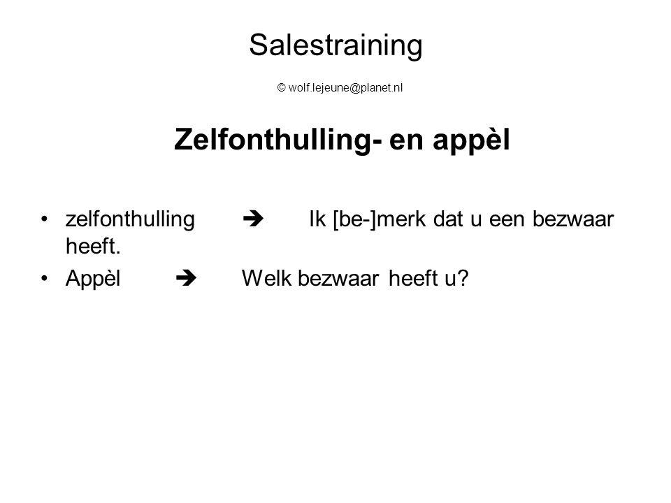 Salestraining © wolf.lejeune@planet.nl Zelfonthulling- en appèl zelfonthulling  Ik [be-]merk dat u een bezwaar heeft. Appèl  Welk bezwaar heeft u?