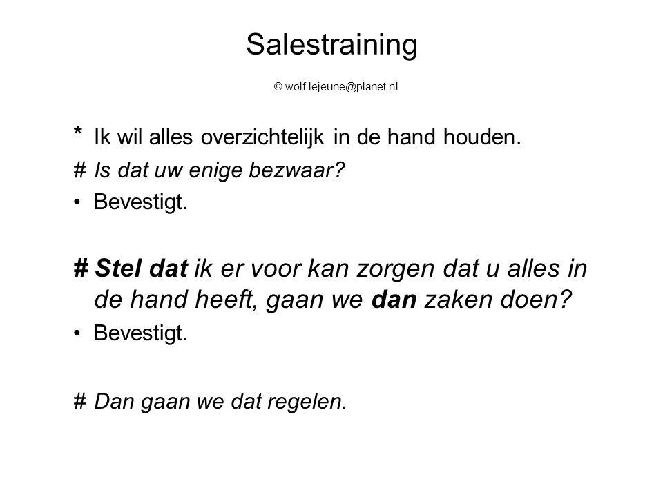Salestraining © wolf.lejeune@planet.nl * Ik wil alles overzichtelijk in de hand houden. #Is dat uw enige bezwaar? Bevestigt. #Stel dat ik er voor kan