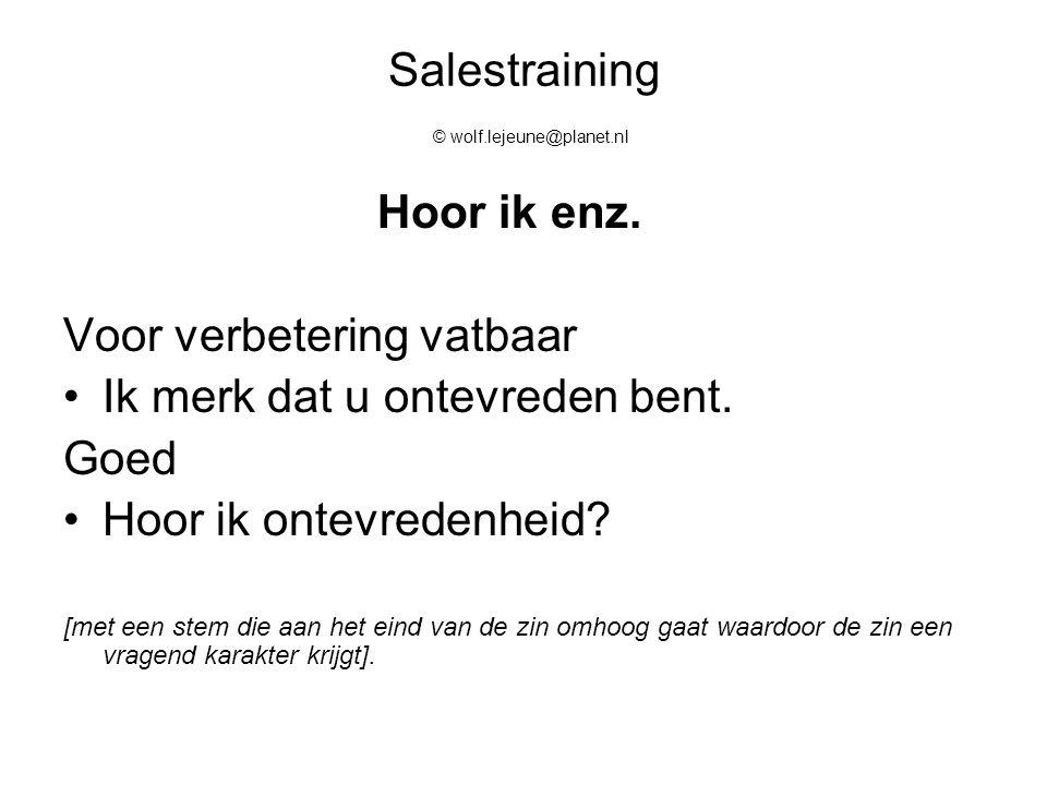 Salestraining © wolf.lejeune@planet.nl Hoor ik enz. Voor verbetering vatbaar Ik merk dat u ontevreden bent. Goed Hoor ik ontevredenheid? [met een stem