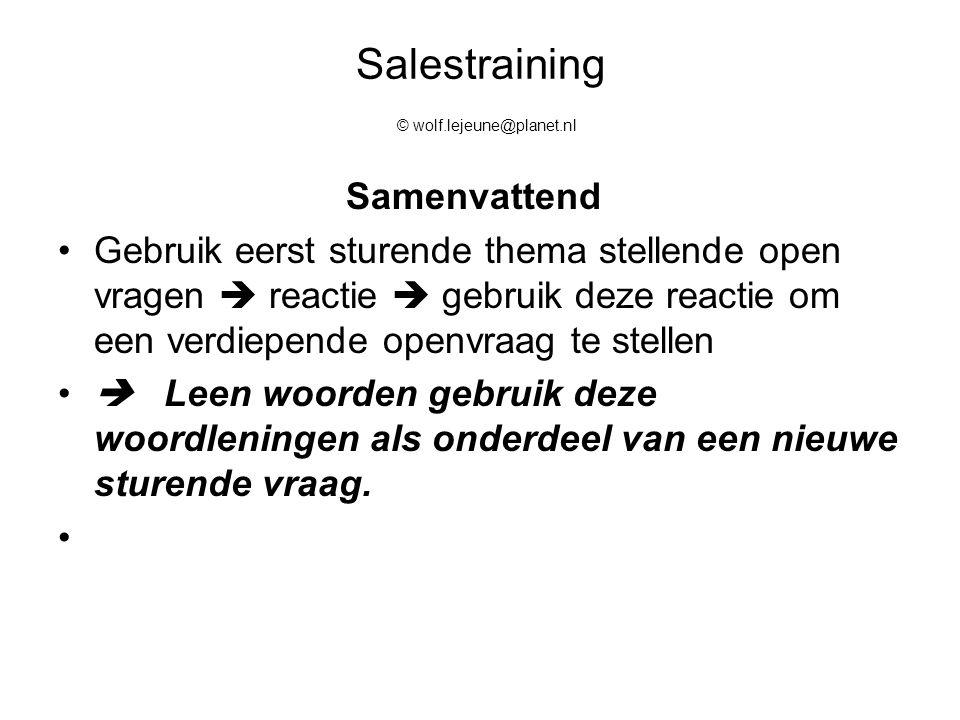 Salestraining © wolf.lejeune@planet.nl Samenvattend Gebruik eerst sturende thema stellende open vragen  reactie  gebruik deze reactie om een verdiep