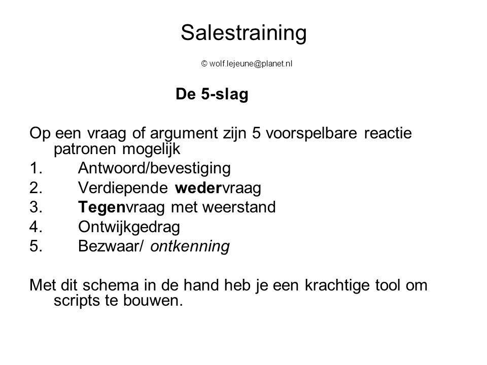 Salestraining © wolf.lejeune@planet.nl De 5-slag Op een vraag of argument zijn 5 voorspelbare reactie patronen mogelijk 1.Antwoord/bevestiging 2.Verdi