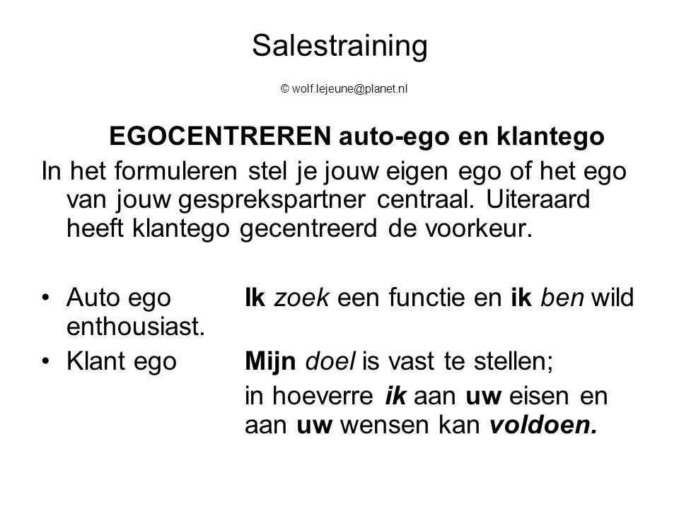 Salestraining © wolf.lejeune@planet.nl EGOCENTREREN auto-ego en klantego In het formuleren stel je jouw eigen ego of het ego van jouw gesprekspartner