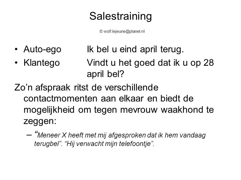 Salestraining © wolf.lejeune@planet.nl Auto-egoIk bel u eind april terug. KlantegoVindt u het goed dat ik u op 28 april bel? Zo'n afspraak ritst de ve