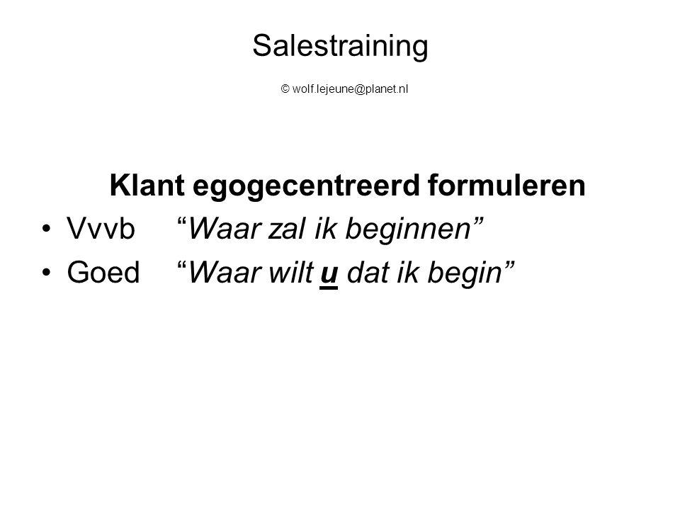 """Salestraining © wolf.lejeune@planet.nl Klant egogecentreerd formuleren Vvvb""""Waar zal ik beginnen"""" Goed""""Waar wilt u dat ik begin"""""""