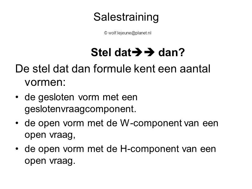Salestraining © wolf.lejeune@planet.nl Stel dat  dan? De stel dat dan formule kent een aantal vormen: de gesloten vorm met een geslotenvraagcomponen