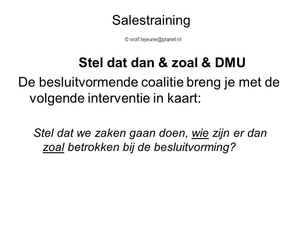 Salestraining © wolf.lejeune@planet.nl Stel dat dan & zoal & DMU De besluitvormende coalitie breng je met de volgende interventie in kaart: Stel dat w