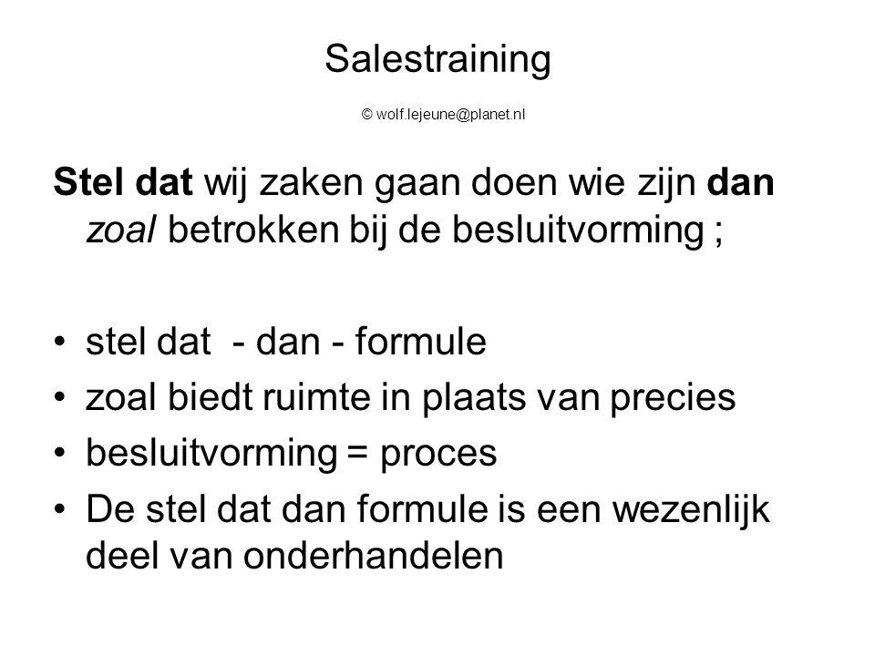 Salestraining © wolf.lejeune@planet.nl Stel dat wij zaken gaan doen wie zijn dan zoal betrokken bij de besluitvorming ; stel dat - dan - formule zoal