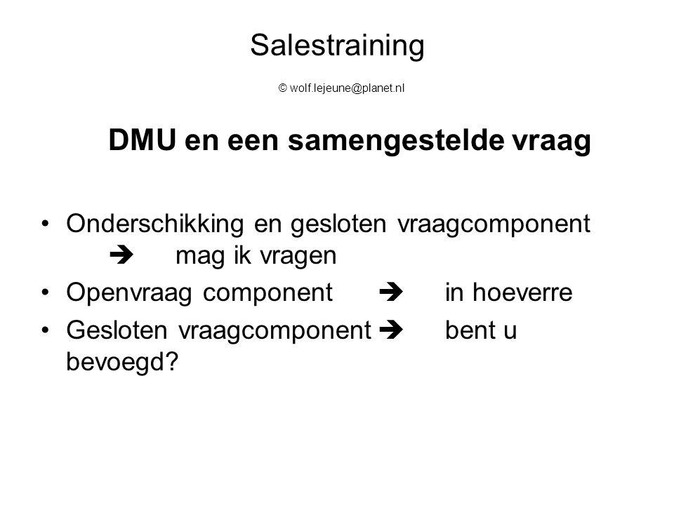 Salestraining © wolf.lejeune@planet.nl DMU en een samengestelde vraag Onderschikking en gesloten vraagcomponent  mag ik vragen Openvraag component 